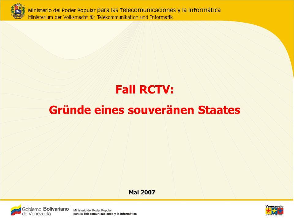 Fall RCTV: Gründe eines souveränen Staates Mai 2007 Ministerium der Volksmacht für Telekommunikation und Informatik