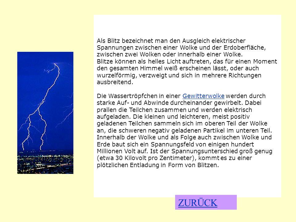 BLITZ Als Blitz bezeichnet man den Ausgleich elektrischer Spannungen zwischen einer Wolke und der Erdoberfläche, zwischen zwei Wolken oder innerhalb e