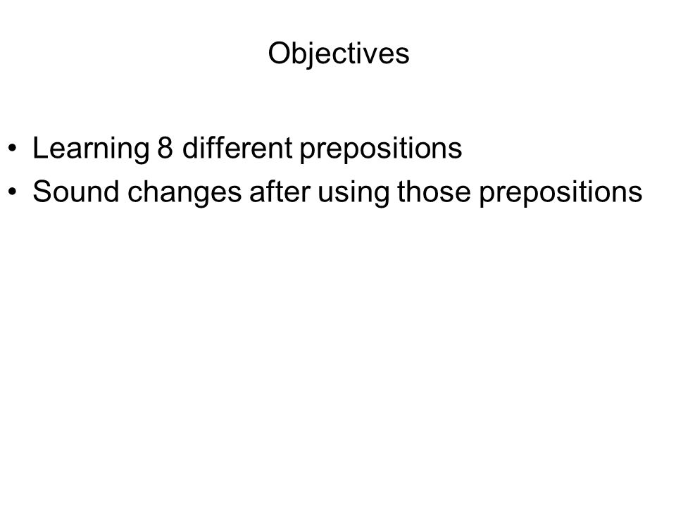 Objectives Learning 8 different prepositions Sound changes after using those prepositions