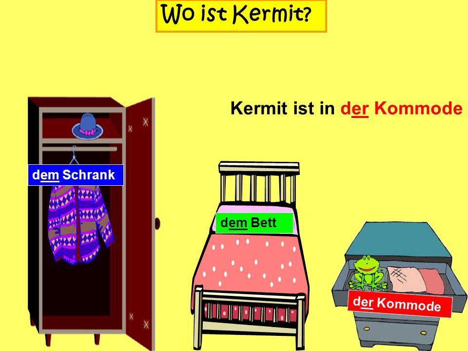 dem Schrank Wo ist Kermit? dem Bett der Kommode Kermit ist in dem (im) Schrank