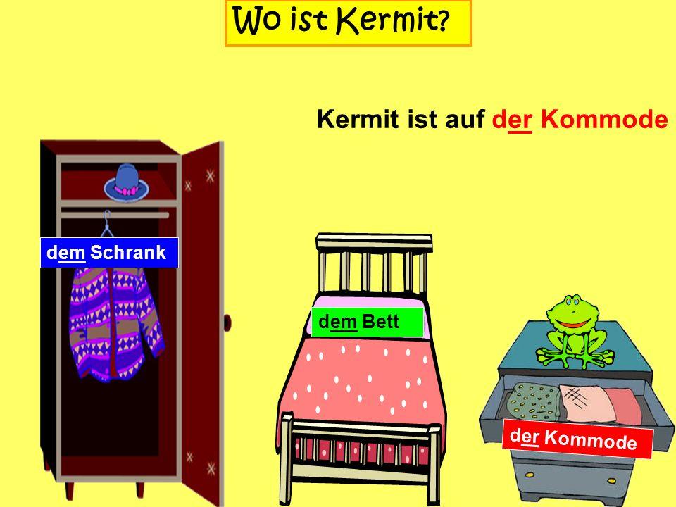 dem Schrank Wo ist Kermit? dem Bett der Kommode Kermit ist in der Kommode