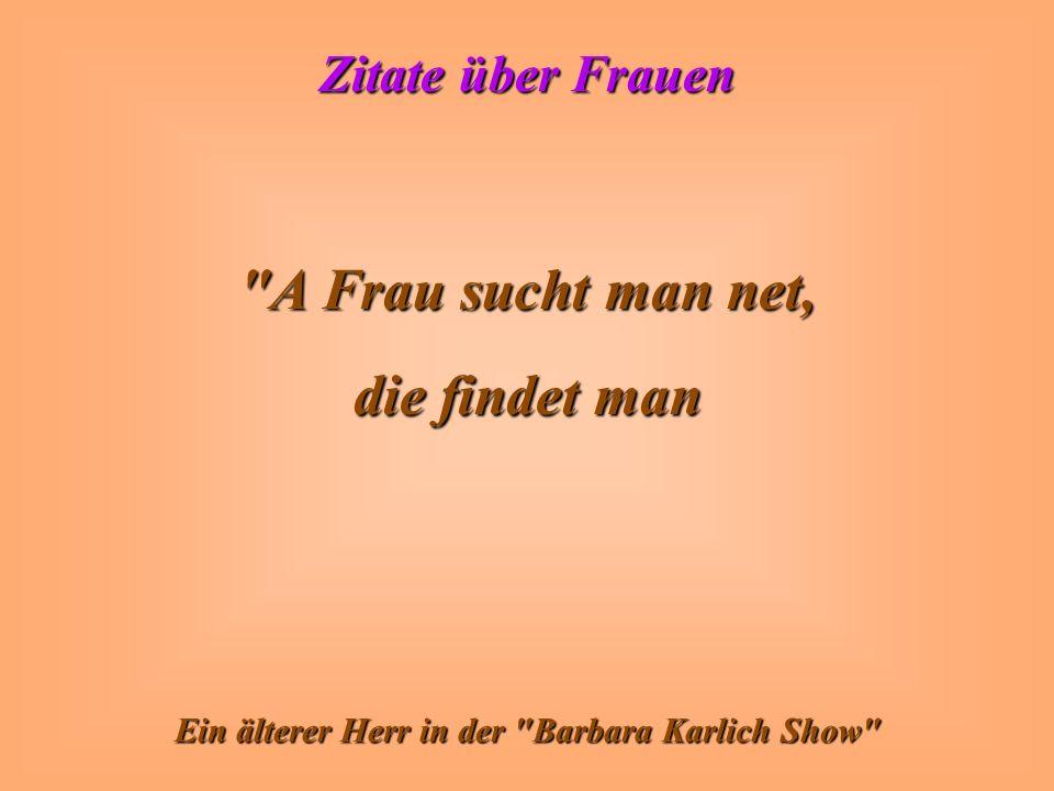Zitate über Frauen A Frau sucht man net, die findet man Ein älterer Herr in der Barbara Karlich Show