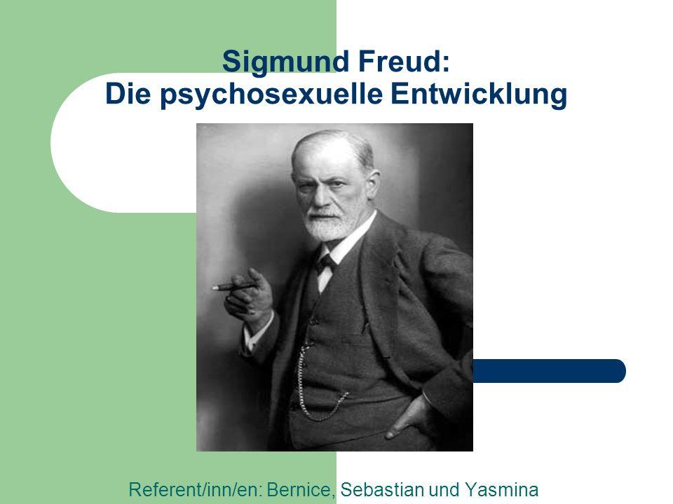 Sigmund Freud: Die psychosexuelle Entwicklung Referent/inn/en: Bernice, Sebastian und Yasmina