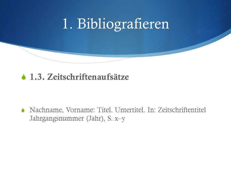 1. Bibliografieren 1.3. Zeitschriftenaufsätze Nachname, Vorname: Titel. Untertitel. In: Zeitschriftentitel Jahrgangsnummer (Jahr), S. x–y