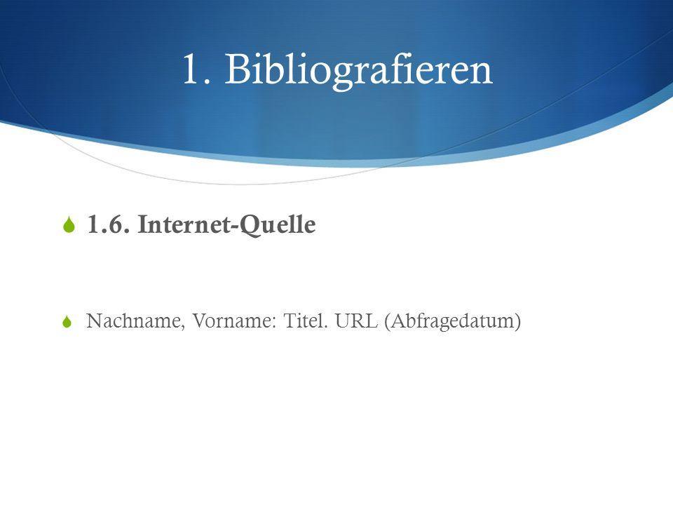 1. Bibliografieren 1.6. Internet-Quelle Nachname, Vorname: Titel. URL (Abfragedatum)