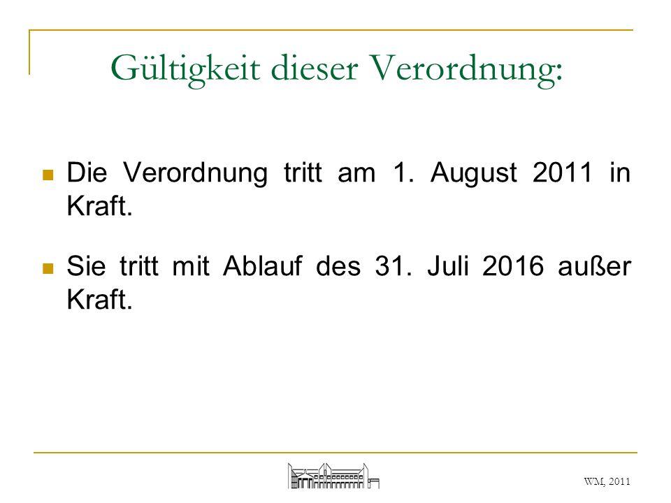 WM, 2011 Gültigkeit dieser Verordnung: Die Verordnung tritt am 1. August 2011 in Kraft. Sie tritt mit Ablauf des 31. Juli 2016 außer Kraft.