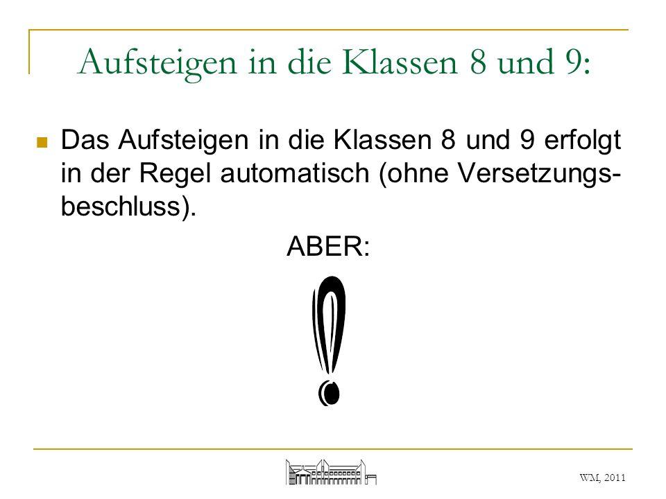 WM, 2011 Aufsteigen in die Klassen 8 und 9: Das Aufsteigen in die Klassen 8 und 9 erfolgt in der Regel automatisch (ohne Versetzungs- beschluss). ABER