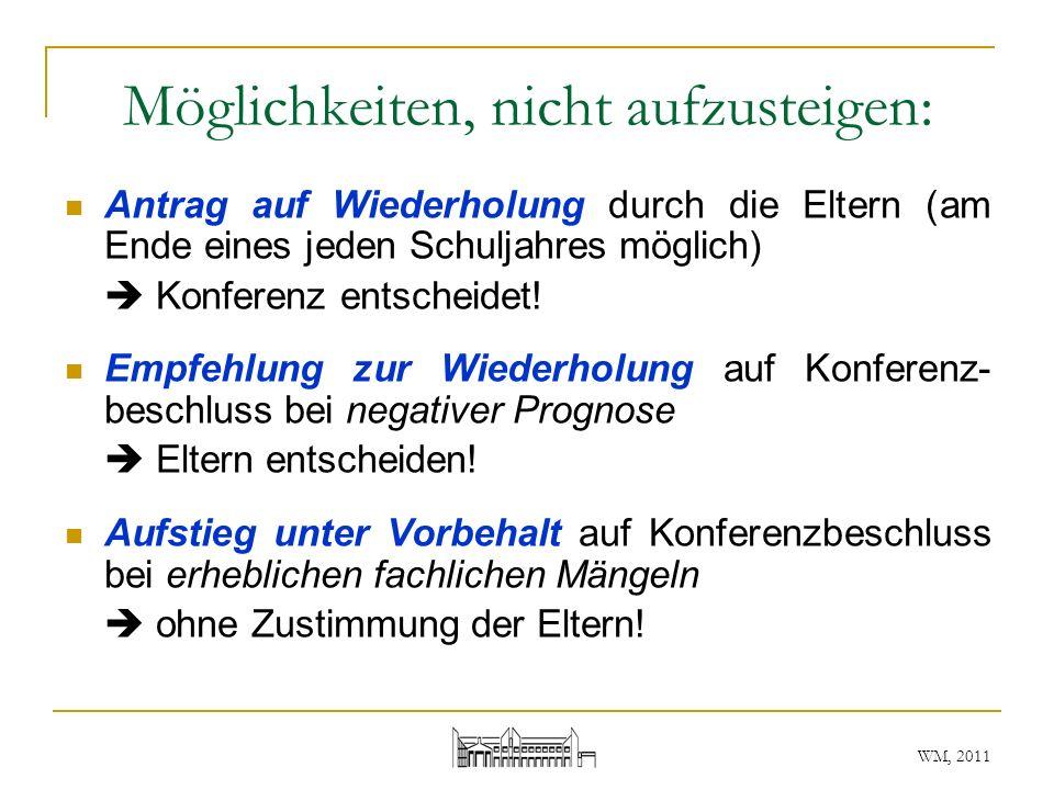 WM, 2011 Möglichkeiten, nicht aufzusteigen: Antrag auf Wiederholung durch die Eltern (am Ende eines jeden Schuljahres möglich) Konferenz entscheidet!