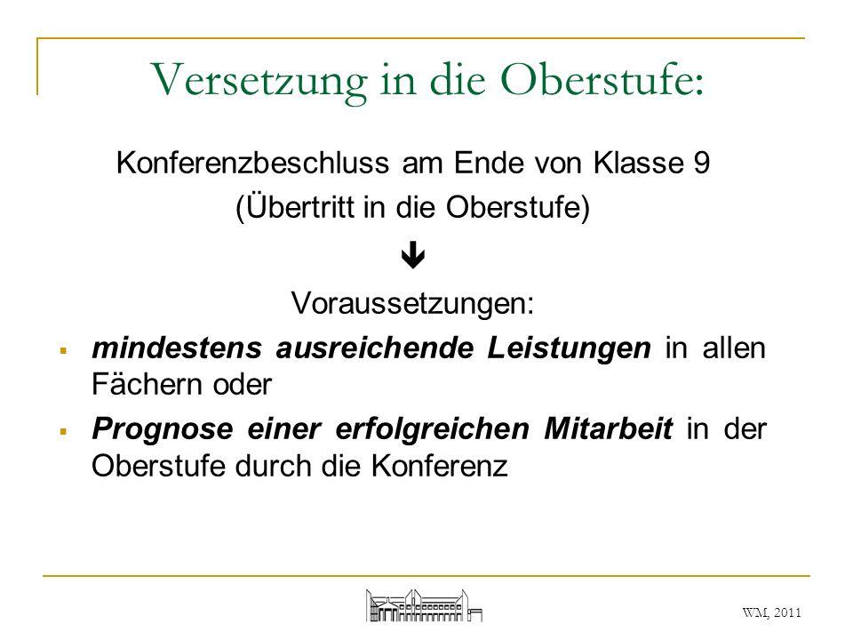 WM, 2011 Versetzung in die Oberstufe: Konferenzbeschluss am Ende von Klasse 9 (Übertritt in die Oberstufe) Voraussetzungen: mindestens ausreichende Le