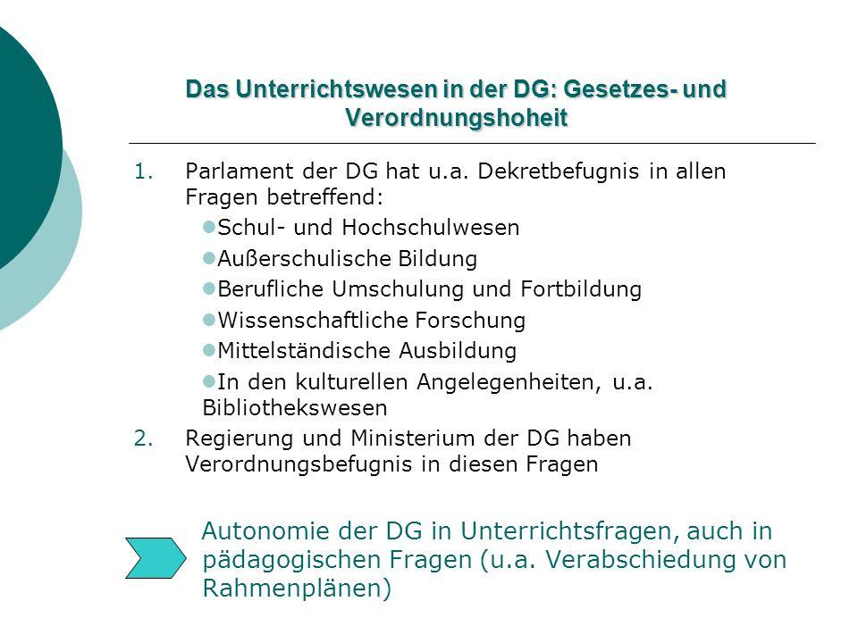 Das Unterrichtswesen in der DG: Gesetzes- und Verordnungshoheit 1.Parlament der DG hat u.a. Dekretbefugnis in allen Fragen betreffend: Schul- und Hoch