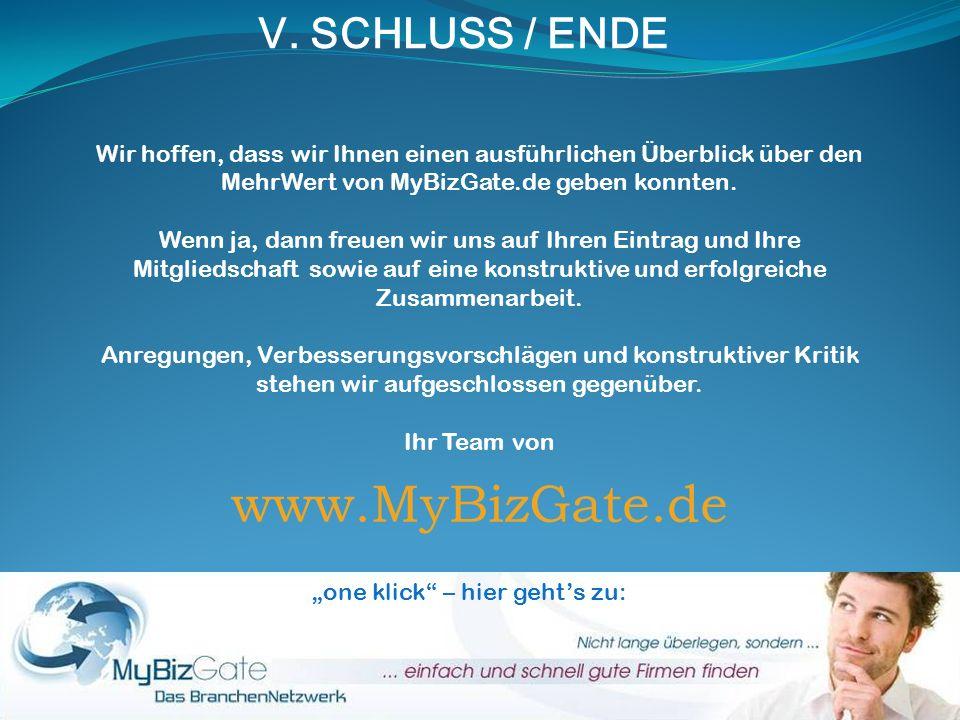 V. SCHLUSS / ENDE Wir hoffen, dass wir Ihnen einen ausführlichen Überblick über den MehrWert von MyBizGate.de geben konnten. Wenn ja, dann freuen wir