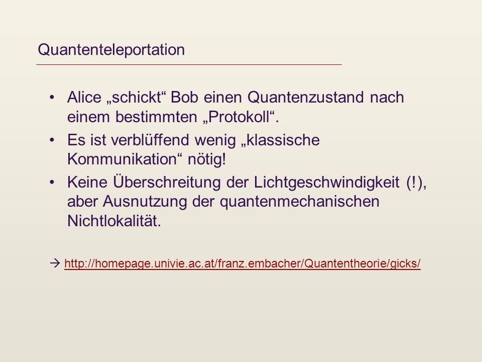 Quantenteleportation Alice schickt Bob einen Quantenzustand nach einem bestimmten Protokoll. Es ist verblüffend wenig klassische Kommunikation nötig!