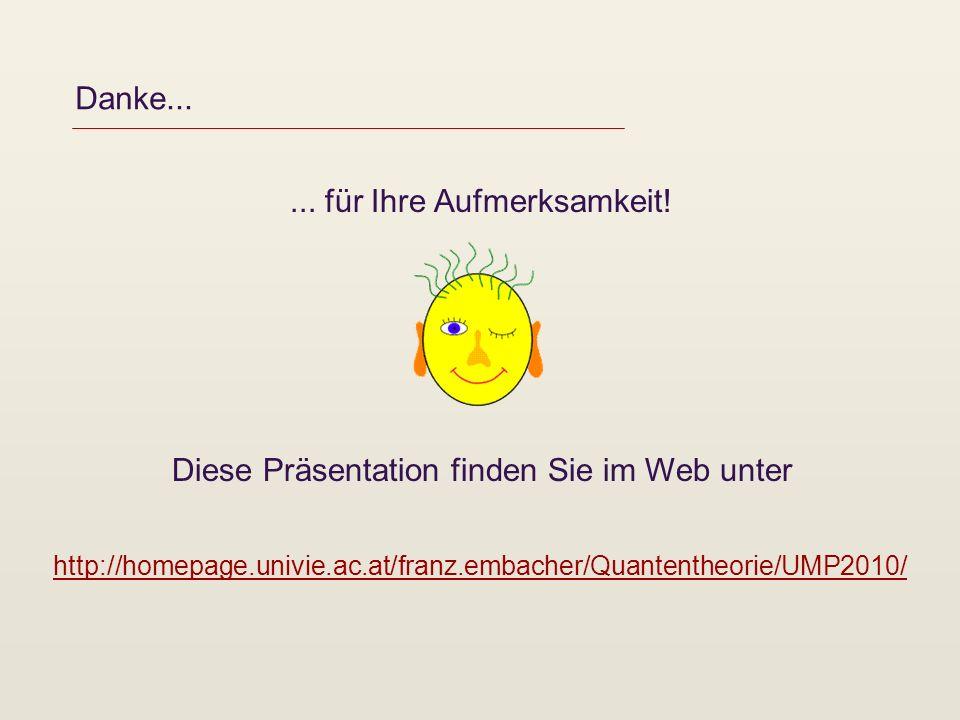Danke...... für Ihre Aufmerksamkeit! Diese Präsentation finden Sie im Web unter http://homepage.univie.ac.at/franz.embacher/Quantentheorie/UMP2010/