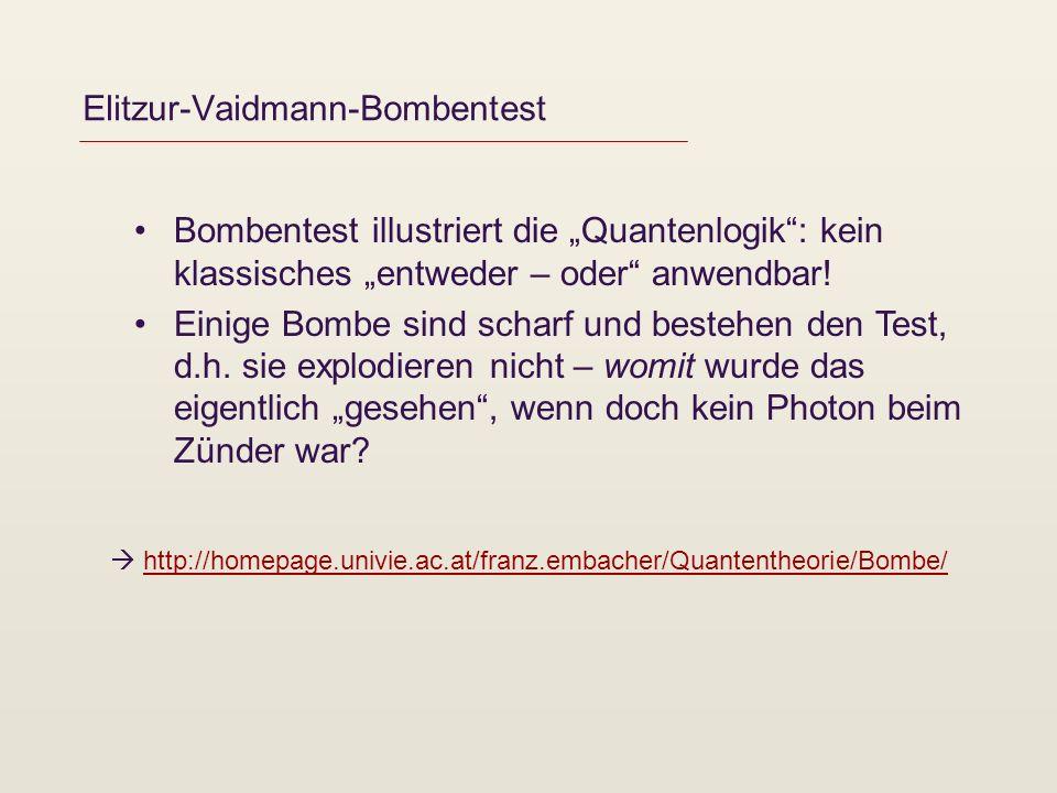 Elitzur-Vaidmann-Bombentest Bombentest illustriert die Quantenlogik: kein klassisches entweder – oder anwendbar! Einige Bombe sind scharf und bestehen