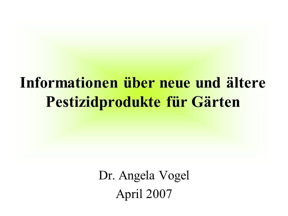 Informationen über neue und ältere Pestizidprodukte für Gärten Dr. Angela Vogel April 2007