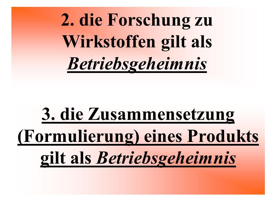 2. die Forschung zu Wirkstoffen gilt als Betriebsgeheimnis 3. die Zusammensetzung (Formulierung) eines Produkts gilt als Betriebsgeheimnis