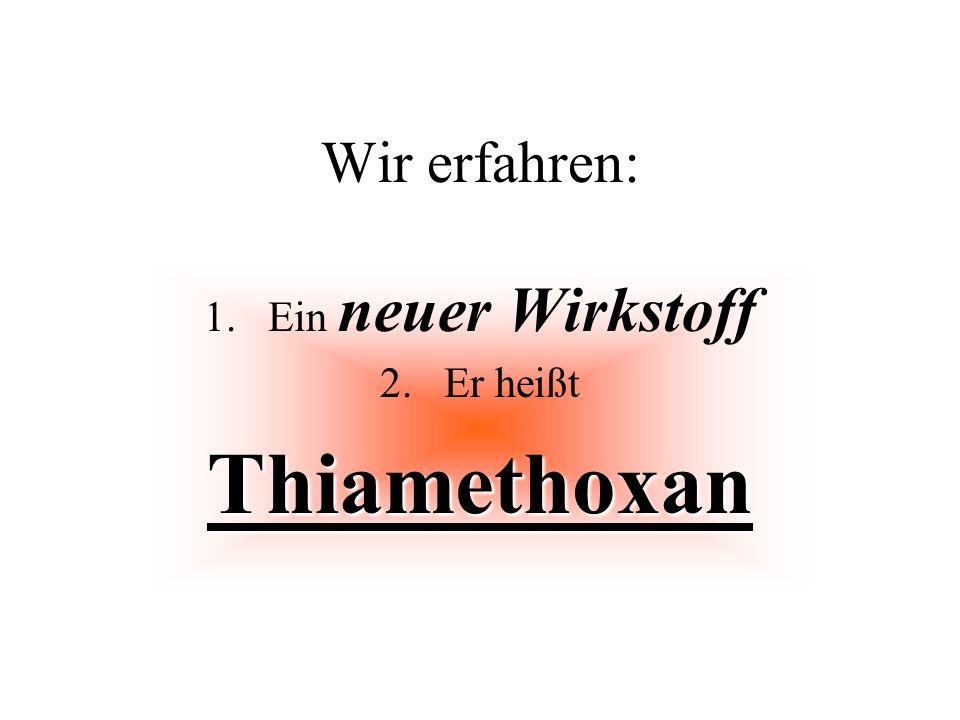Wir erfahren: 1.Ein neuer Wirkstoff 2.Er heißtThiamethoxan