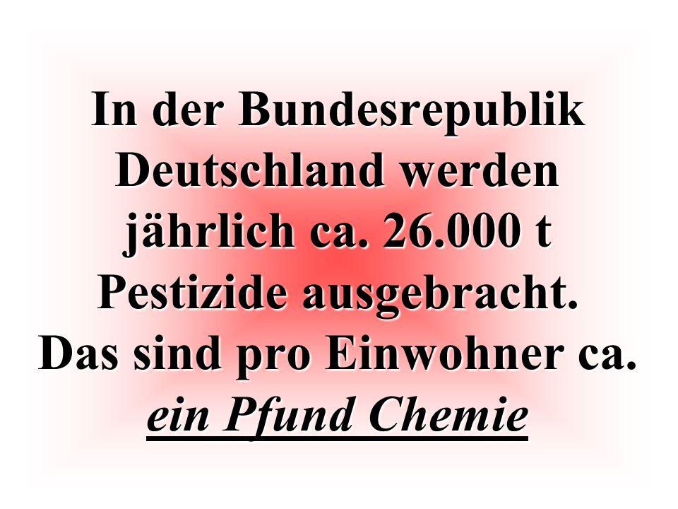 In der Bundesrepublik Deutschland werden jährlich ca. 26.000 t Pestizide ausgebracht. Das sind pro Einwohner ca. ein Pfund Chemie