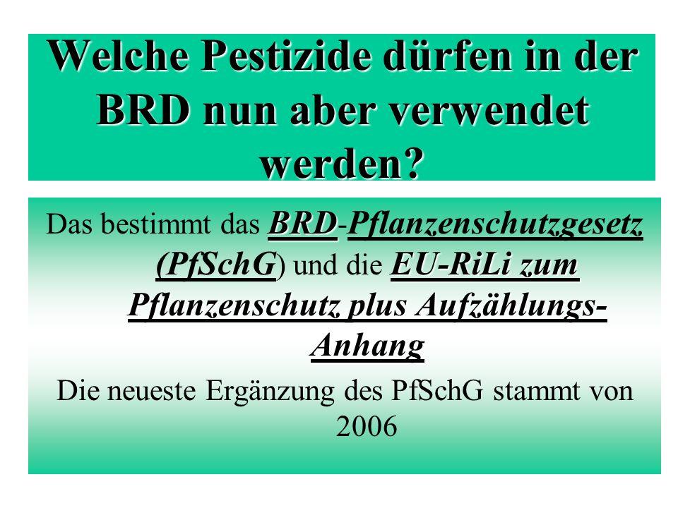 Welche Pestizide dürfen in der BRD nun aber verwendet werden? BRD EU-RiLi zum Pflanzenschutz plus Aufzählungs- Anhang Das bestimmt das BRD - Pflanzens
