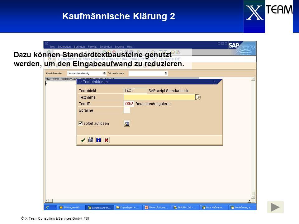 X-Team Consulting & Services GmbH / 39 Kaufmännische Klärung 2 Dazu können Standardtextbausteine genutzt werden, um den Eingabeaufwand zu reduzieren.