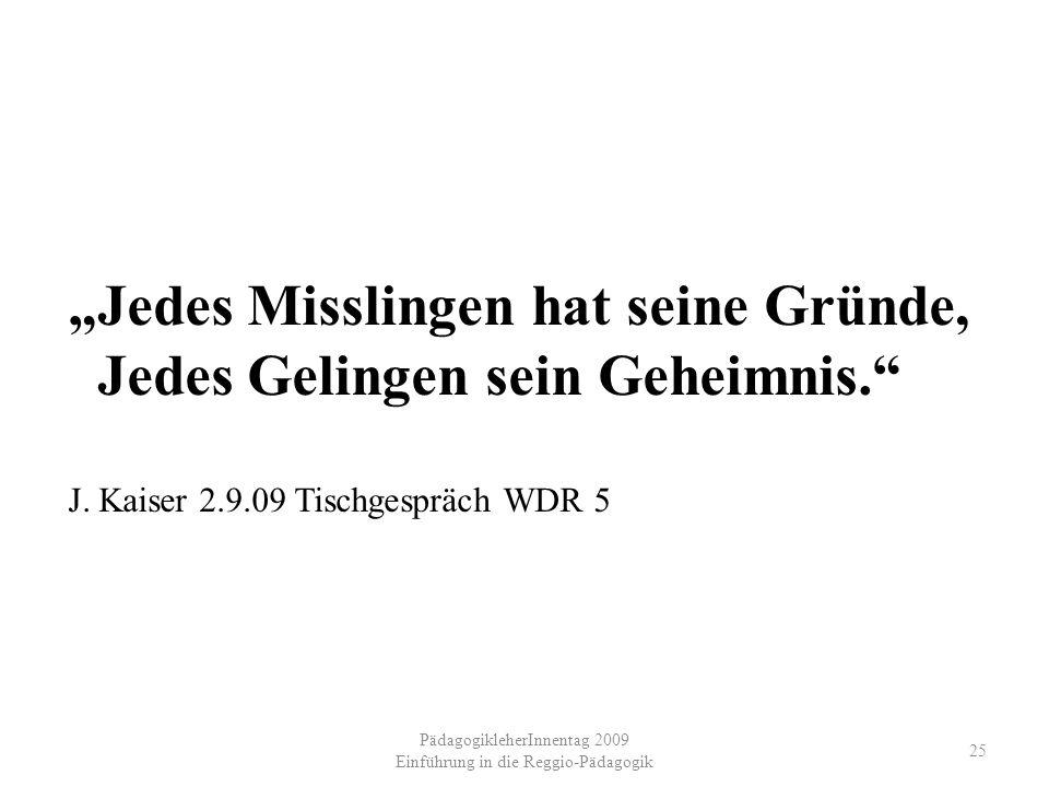 PädagogikleherInnentag 2009 Einführung in die Reggio-Pädagogik 25 Jedes Misslingen hat seine Gründe, Jedes Gelingen sein Geheimnis. J. Kaiser 2.9.09 T