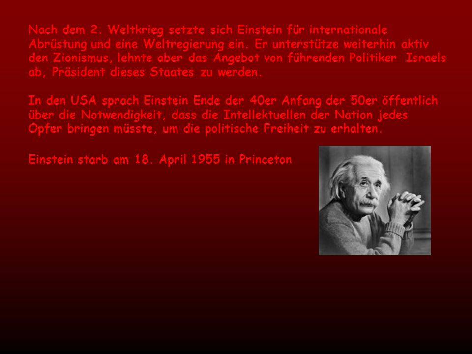 Nach dem 2. Weltkrieg setzte sich Einstein für internationale Abrüstung und eine Weltregierung ein. Er unterstütze weiterhin aktiv den Zionismus, lehn
