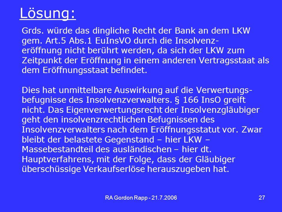 RA Gordon Rapp - 21.7.200627 Lösung: Grds. würde das dingliche Recht der Bank an dem LKW gem. Art.5 Abs.1 EuInsVO durch die Insolvenz- eröffnung nicht