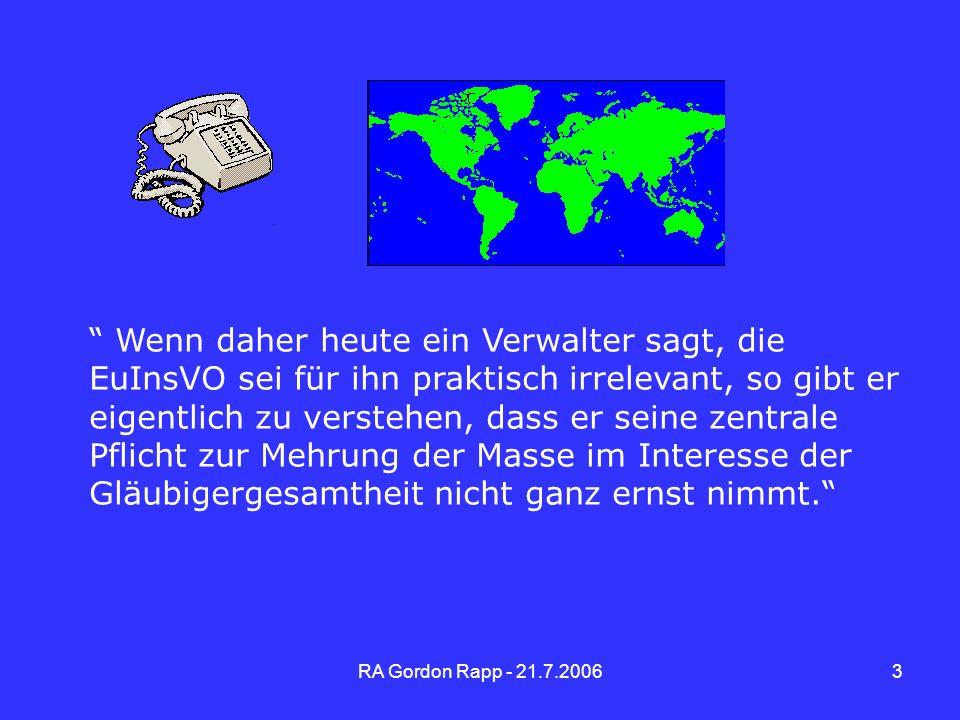 RA Gordon Rapp - 21.7.200614 Aktuelle Rechtsprechung EuGH v.2.5.2006 - Eurofood(Parmalat) Leitsatz: Die über das Insolvenzverfahren aufgestellte Vermutung, wonach die Tochtergesellschaft den Mittelpunkt ihrer Interessen in dem Mitgliedsstaat hat, in dem sich ihr satzungsmäßiger Sitz befindet, kann nur widerlegt werden, sofern objektive und für Dritte feststellbare Elemente belegen, dass in Wirklichkeit die Lage nicht derjenigen entspricht, die die Verortung am genannten satzungsmäßigen Sitz widerspiegeln soll.