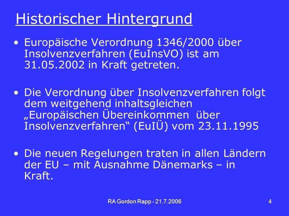 RA Gordon Rapp - 21.7.20065 Zielsetzung der EuInsVO Schaffung einheitlicher Regeln bei grenzüberschreitenden Insolvenzen Anerkennung der Verfahren im Hinblick auf das anzuwendende Recht Grenzüberschreitende Insolvenzen sollen effektiv in möglichst einem od.