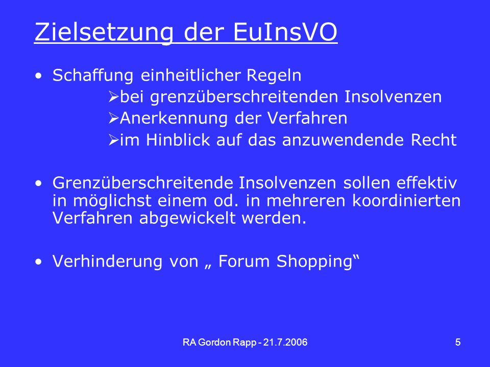RA Gordon Rapp - 21.7.20065 Zielsetzung der EuInsVO Schaffung einheitlicher Regeln bei grenzüberschreitenden Insolvenzen Anerkennung der Verfahren im