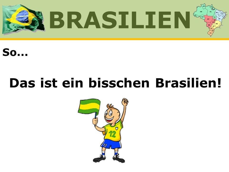 So... BRASILIEN Das ist ein bisschen Brasilien!