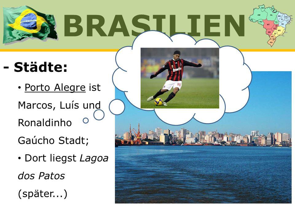 - Städte: Porto Alegre ist Marcos, Luís und Ronaldinho Gaúcho Stadt; Dort liegst Lagoa dos Patos (später...) BRASILIEN