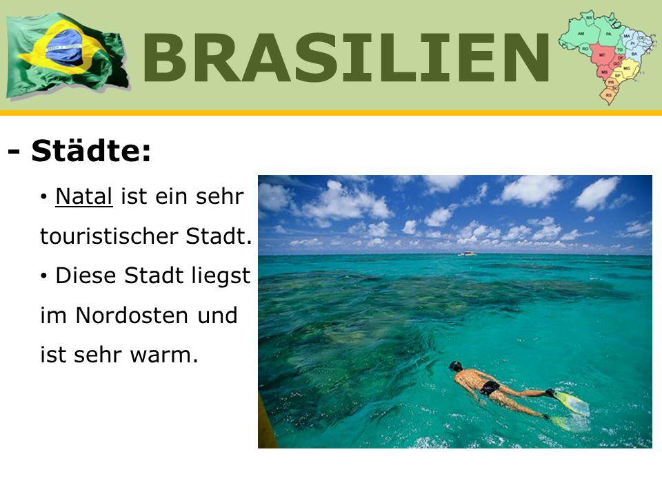 - Städte: Natal ist ein sehr touristischer Stadt. Diese Stadt liegst im Nordosten und ist sehr warm. BRASILIEN