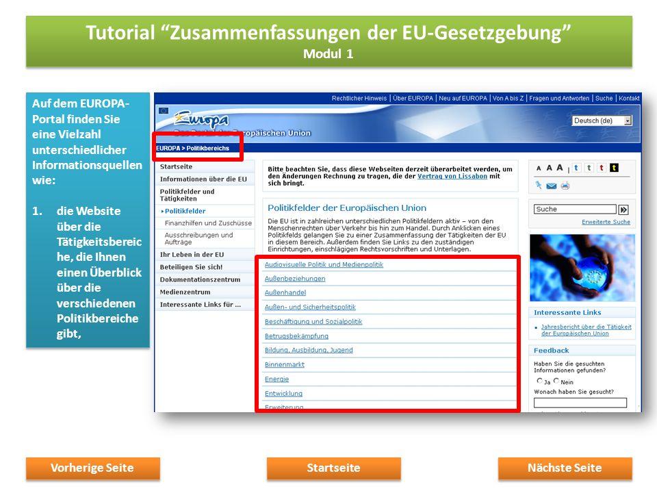 Auf dem EUROPA- Portal finden Sie eine Vielzahl unterschiedlicher Informationsquellen wie: 1.die Website über die Tätigkeitsbereic he, die Ihnen einen Überblick über die verschiedenen Politikbereiche gibt, Auf dem EUROPA- Portal finden Sie eine Vielzahl unterschiedlicher Informationsquellen wie: 1.die Website über die Tätigkeitsbereic he, die Ihnen einen Überblick über die verschiedenen Politikbereiche gibt, Nächste Seite Startseite Vorherige Seite Tutorial Zusammenfassungen der EU-Gesetzgebung Modul 1 Tutorial Zusammenfassungen der EU-Gesetzgebung Modul 1