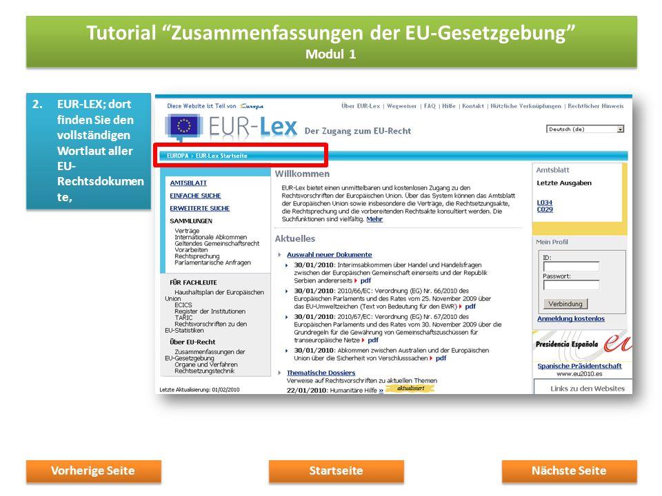 2.EUR-LEX; dort finden Sie den vollständigen Wortlaut aller EU- Rechtsdokumen te, Nächste Seite Startseite Vorherige Seite Tutorial Zusammenfassungen der EU-Gesetzgebung Modul 1 Tutorial Zusammenfassungen der EU-Gesetzgebung Modul 1