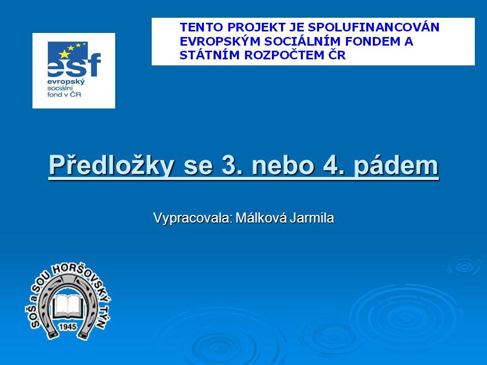 Předložky se 3. nebo 4. pádem Vypracovala: Málková Jarmila