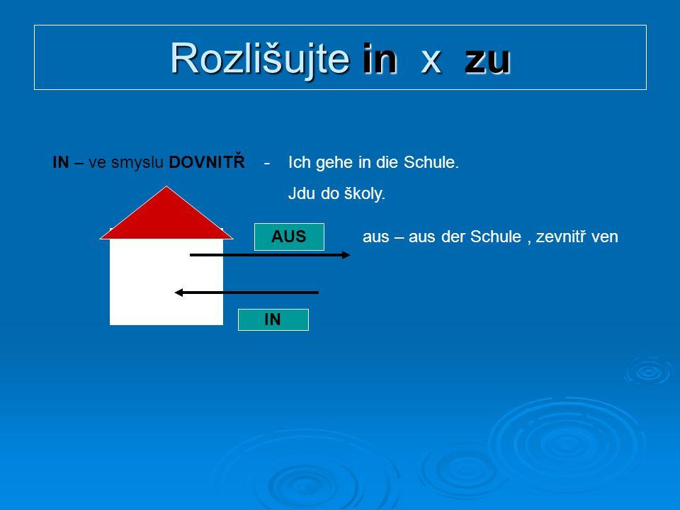 Rozlišujte in x zu IN – ve smyslu DOVNITŘ - Ich gehe in die Schule.