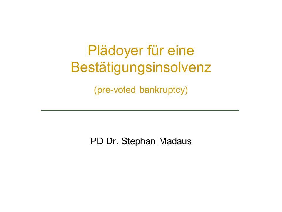 Plädoyer für eine Bestätigungsinsolvenz (pre-voted bankruptcy) PD Dr. Stephan Madaus