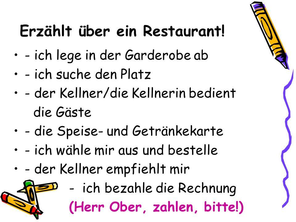 Erzählt über ein Restaurant! - ich lege in der Garderobe ab - ich suche den Platz - der Kellner/die Kellnerin bedient die Gäste - die Speise- und Getr