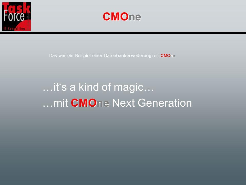 CMOne …its a kind of magic… CMOne …mit CMOne Next Generation CMOne Das war ein Beispiel einer Datenbankerweiterung mit CMOne