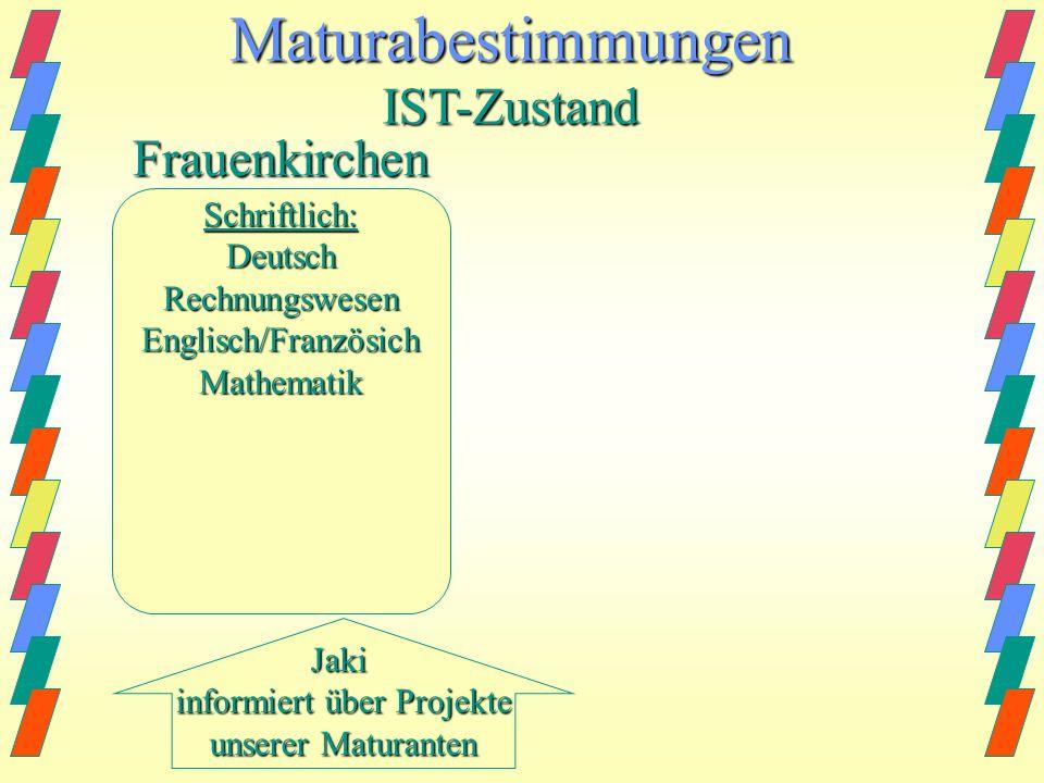 Jaki informiert über Projekte unserer Maturanten MaturabestimmungenIST-Zustand Frauenkirchen Schriftlich:DeutschRechnungswesenEnglisch/FranzösichMathematikMündlich:BWLFranzösich/EnglischWahlfach