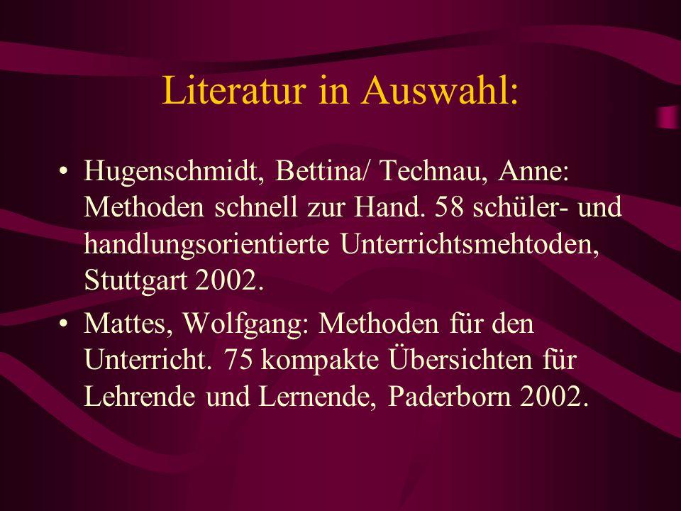 Literatur in Auswahl: Hugenschmidt, Bettina/ Technau, Anne: Methoden schnell zur Hand. 58 schüler- und handlungsorientierte Unterrichtsmehtoden, Stutt