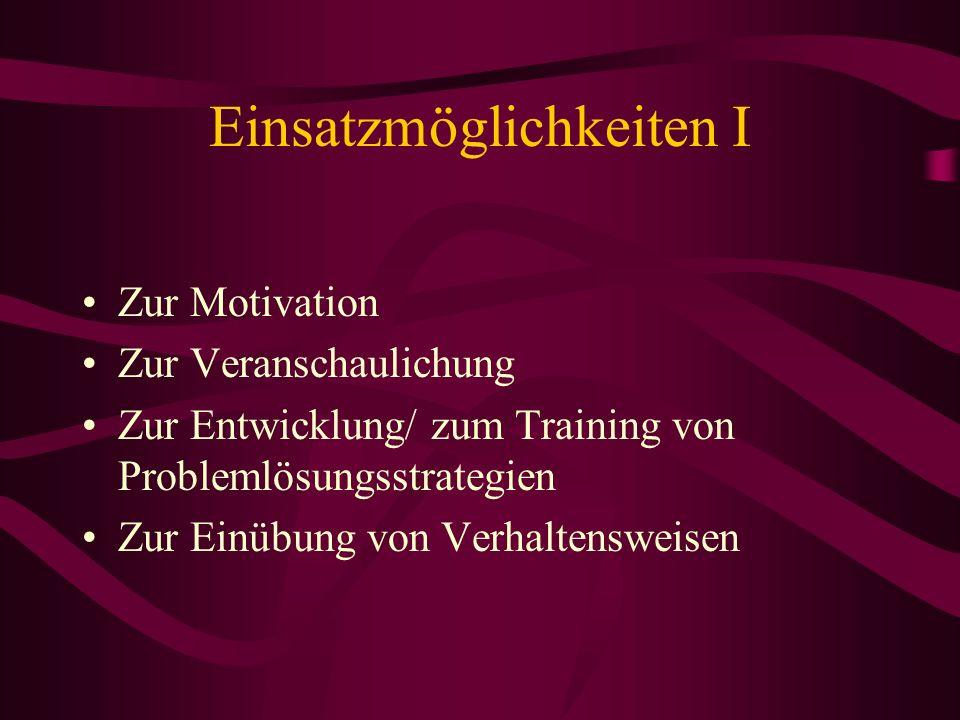 Einsatzmöglichkeiten I Zur Motivation Zur Veranschaulichung Zur Entwicklung/ zum Training von Problemlösungsstrategien Zur Einübung von Verhaltensweis
