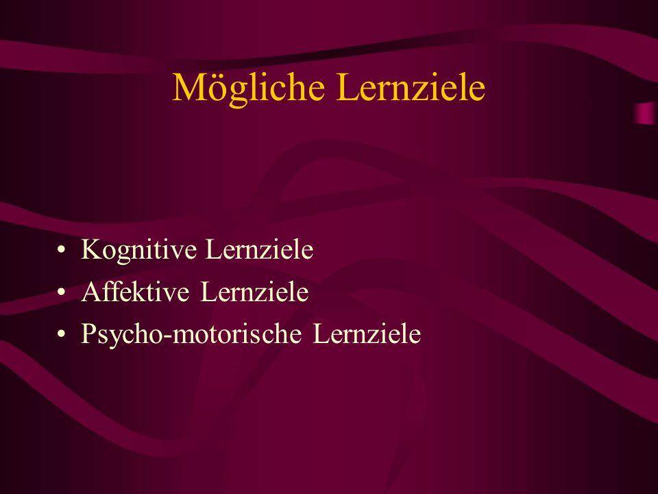 Mögliche Lernziele Kognitive Lernziele Affektive Lernziele Psycho-motorische Lernziele