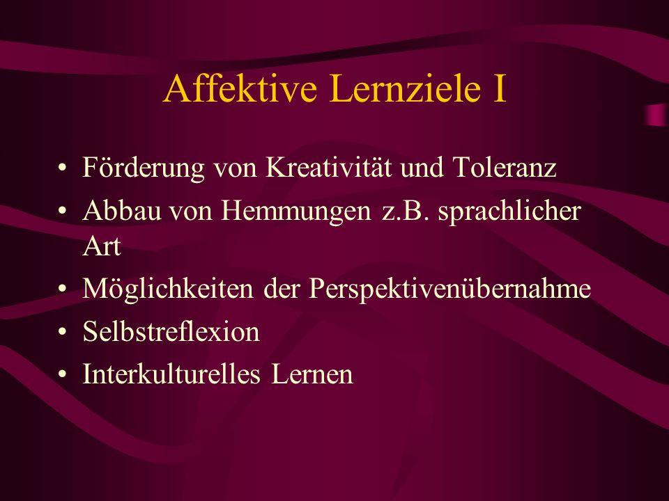 Affektive Lernziele I Förderung von Kreativität und Toleranz Abbau von Hemmungen z.B. sprachlicher Art Möglichkeiten der Perspektivenübernahme Selbstr