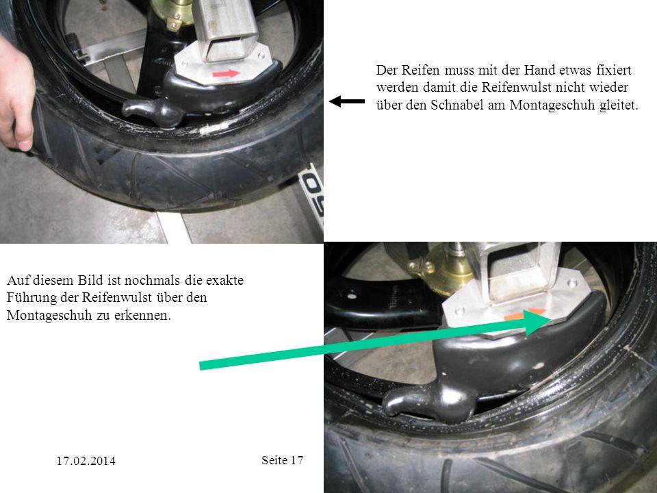 17.02.2014 Seite 17 Der Reifen muss mit der Hand etwas fixiert werden damit die Reifenwulst nicht wieder über den Schnabel am Montageschuh gleitet. Au