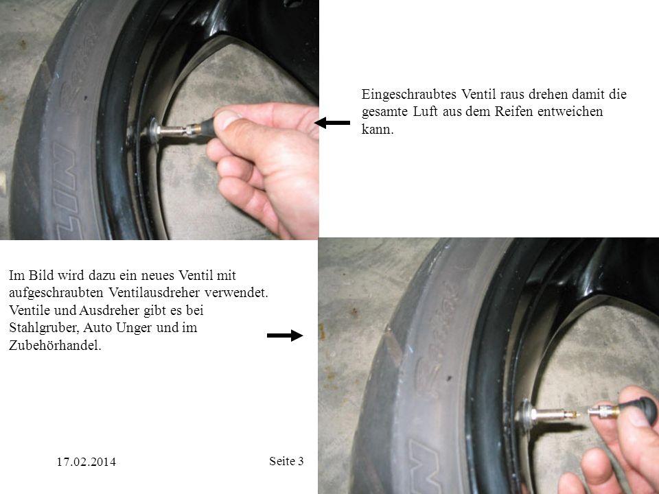 17.02.2014 Seite 3 Eingeschraubtes Ventil raus drehen damit die gesamte Luft aus dem Reifen entweichen kann. Im Bild wird dazu ein neues Ventil mit au