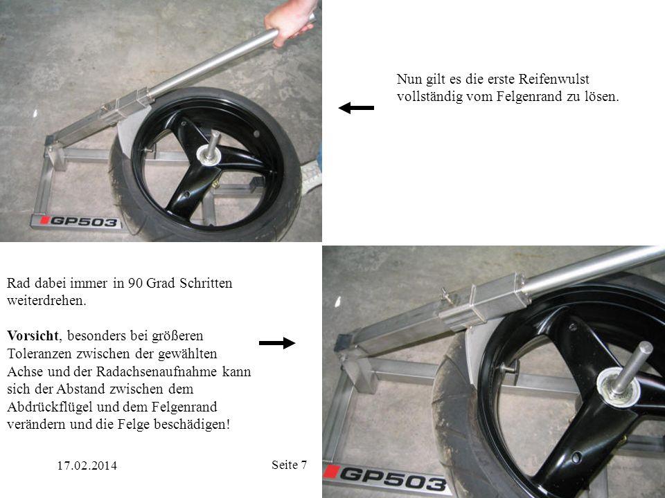 17.02.2014 Seite 7 Nun gilt es die erste Reifenwulst vollständig vom Felgenrand zu lösen. Rad dabei immer in 90 Grad Schritten weiterdrehen. Vorsicht,