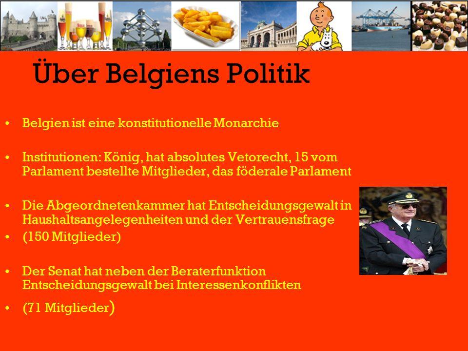 Über Belgiens Politik Belgien ist eine konstitutionelle Monarchie Institutionen: König, hat absolutes Vetorecht, 15 vom Parlament bestellte Mitglieder, das föderale Parlament Die Abgeordnetenkammer hat Entscheidungsgewalt in Haushaltsangelegenheiten und der Vertrauensfrage (150 Mitglieder) Der Senat hat neben der Beraterfunktion Entscheidungsgewalt bei Interessenkonflikten (71 Mitglieder )