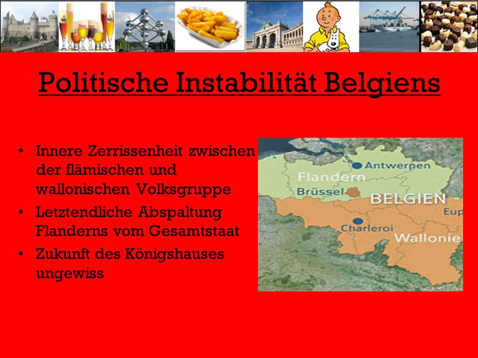 Politische Instabilität Belgiens Innere Zerrissenheit zwischen der flämischen und wallonischen Volksgruppe Letztendliche Abspaltung Flanderns vom Gesa